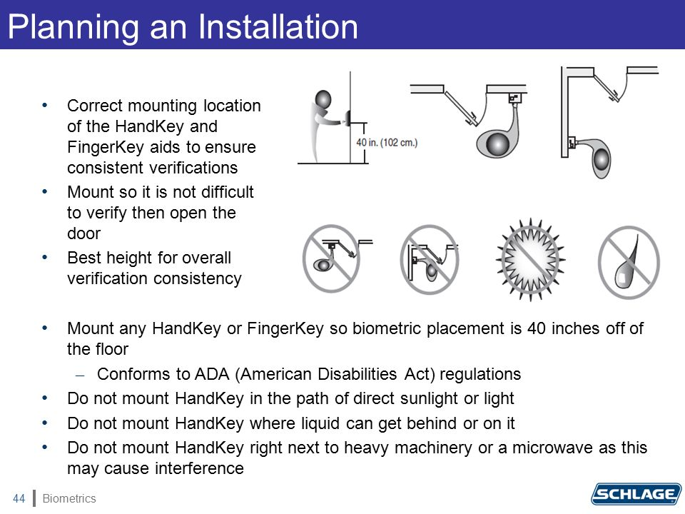 Biometrics44 Mount any HandKey or FingerKey so biometric placement is 40 inches off of the floor – Conforms to ADA (American Disabilities Act) regulations Do not mount HandKey in the path of direct sunlight or light Do not mount HandKey where liquid can get behind or on it Do not mount HandKey right next to heavy machinery or a microwave as this may cause interference Planning an Installation Correct mounting location of the HandKey and FingerKey aids to ensure consistent verifications Mount so it is not difficult to verify then open the door Best height for overall verification consistency