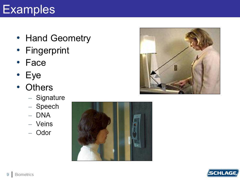 Biometrics9 Examples Hand Geometry Fingerprint Face Eye Others – Signature – Speech – DNA – Veins – Odor