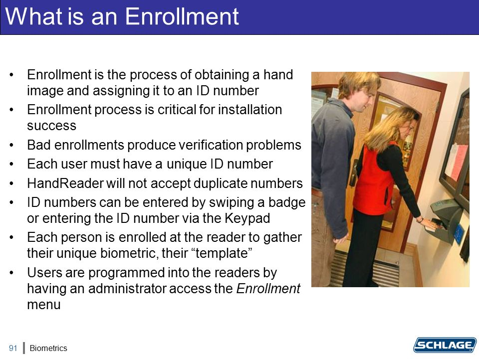 What is an Enrollment Enrollment is the process of obtaining a hand image and assigning it to an ID number Enrollment process is critical for installation success Bad enrollments produce verification problems Each user must have a unique ID number HandReader will not accept duplicate numbers ID numbers can be entered by swiping a badge or entering the ID number via the Keypad Each person is enrolled at the reader to gather their unique biometric, their template Users are programmed into the readers by having an administrator access the Enrollment menu 91Biometrics