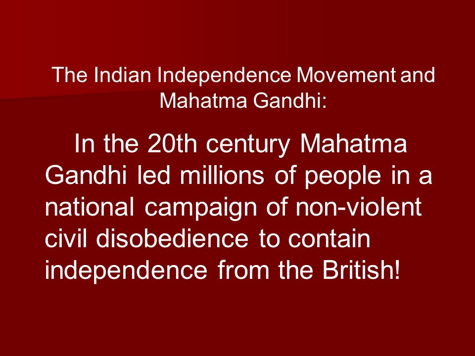 The Indian Independence Movement and Mahatma Gandhi: In the 20th century Mahatma Gandhi led millions of people in a national campaign of non-violent civil disobedience to contain independence from the British!