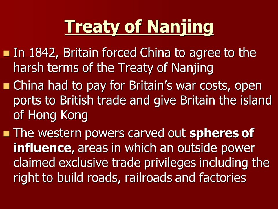 Treaty of Nanjing In 1842, Britain forced China to agree to the harsh terms of the Treaty of Nanjing In 1842, Britain forced China to agree to the harsh terms of the Treaty of Nanjing China had to pay for Britain's war costs, open ports to British trade and give Britain the island of Hong Kong China had to pay for Britain's war costs, open ports to British trade and give Britain the island of Hong Kong The western powers carved out spheres of influence, areas in which an outside power claimed exclusive trade privileges including the right to build roads, railroads and factories The western powers carved out spheres of influence, areas in which an outside power claimed exclusive trade privileges including the right to build roads, railroads and factories
