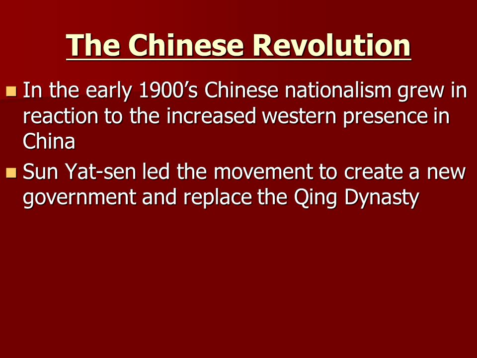 The Chinese Revolution In the early 1900's Chinese nationalism grew in reaction to the increased western presence in China In the early 1900's Chinese nationalism grew in reaction to the increased western presence in China Sun Yat-sen led the movement to create a new government and replace the Qing Dynasty Sun Yat-sen led the movement to create a new government and replace the Qing Dynasty