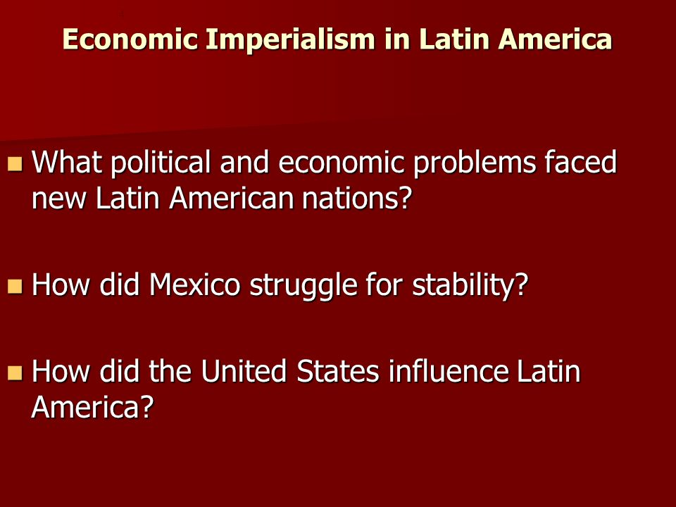 Economic Imperialism in Latin America What political and economic problems faced new Latin American nations.
