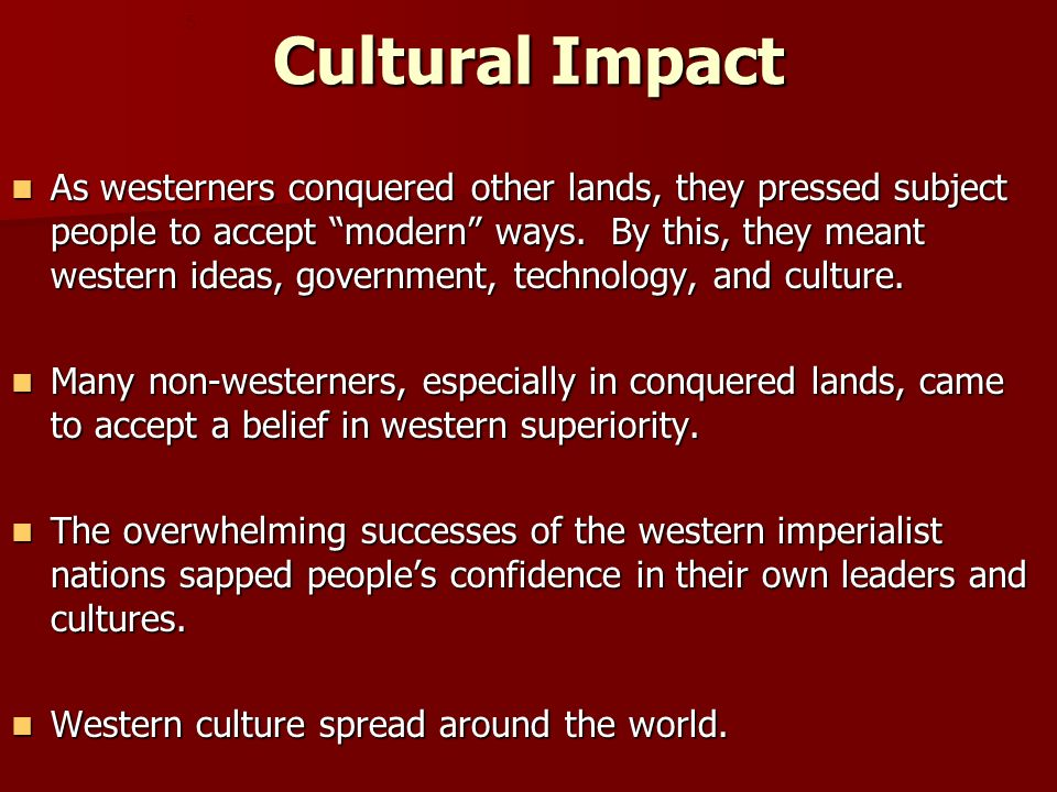 Cultural Impact As westerners conquered other lands, they pressed subject people to accept modern ways.