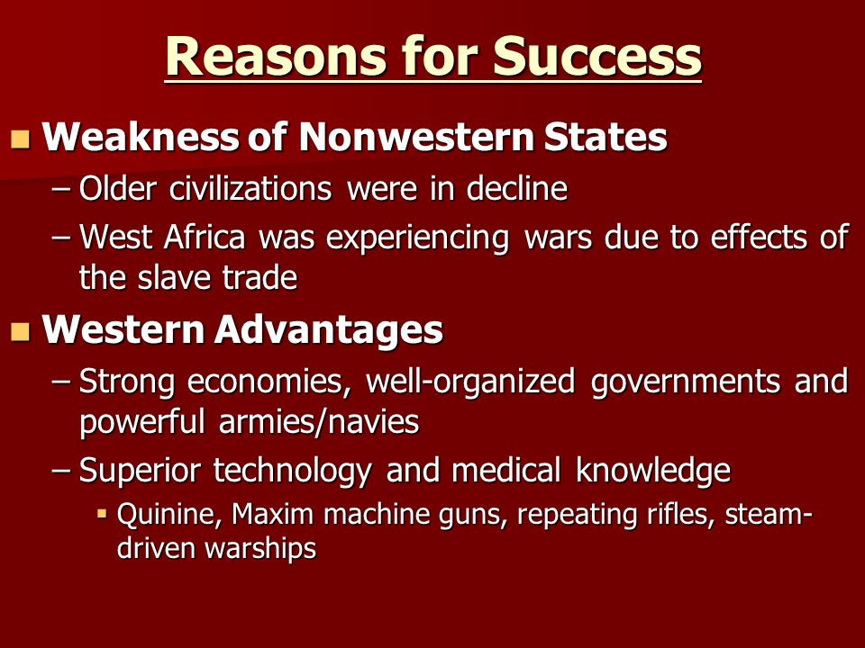 Reasons for Success Weakness of Nonwestern States Weakness of Nonwestern States –Older civilizations were in decline –West Africa was experiencing wars due to effects of the slave trade Western Advantages Western Advantages –Strong economies, well-organized governments and powerful armies/navies –Superior technology and medical knowledge  Quinine, Maxim machine guns, repeating rifles, steam- driven warships