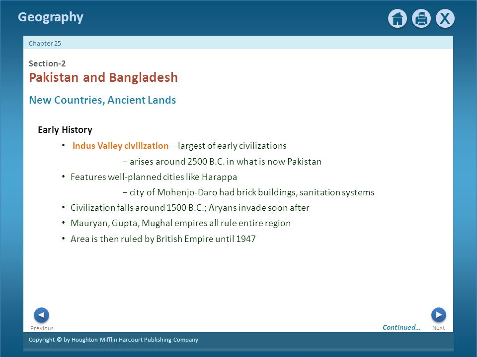 Copyright © by Houghton Mifflin Harcourt Publishing Company Next Previous Geography Chapter 25 2 Section-2 Early History New Countries, Ancient Lands Pakistan and Bangladesh Indus Valley civilization—largest of early civilizations − arises around 2500 B.C.