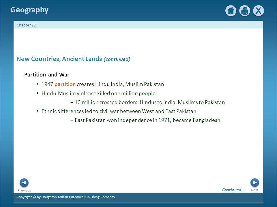 Copyright © by Houghton Mifflin Harcourt Publishing Company Next Previous Geography Chapter 25 New Countries, Ancient Lands {continued} Partition and War 1947 partition creates Hindu India, Muslim Pakistan Hindu-Muslim violence killed one million people − 10 million crossed borders: Hindus to India, Muslims to Pakistan Ethnic differences led to civil war between West and East Pakistan − East Pakistan won independence in 1971, became Bangladesh Continued…