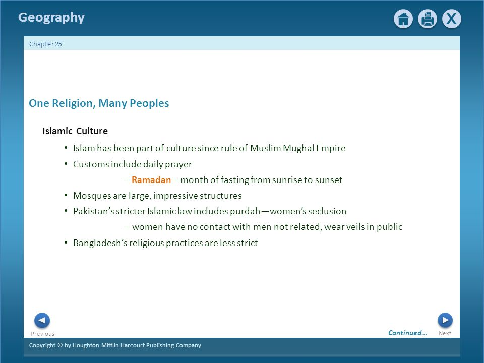 Copyright © by Houghton Mifflin Harcourt Publishing Company Next Previous Geography Chapter 25 One Religion, Many Peoples Islamic Culture Islam has been part of culture since rule of Muslim Mughal Empire Customs include daily prayer − Ramadan—month of fasting from sunrise to sunset Mosques are large, impressive structures Pakistan's stricter Islamic law includes purdah—women's seclusion − women have no contact with men not related, wear veils in public Bangladesh's religious practices are less strict Continued…