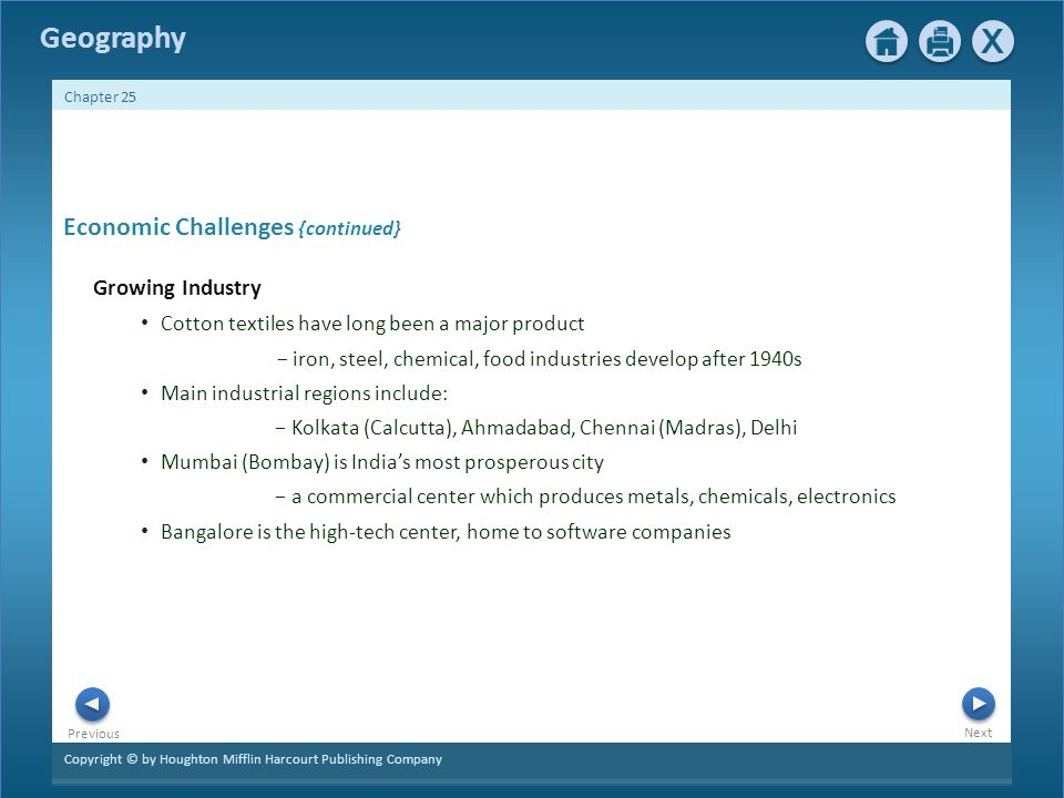 Copyright © by Houghton Mifflin Harcourt Publishing Company Next Previous Geography Chapter 25 Economic Challenges {continued} Growing Industry Cotton textiles have long been a major product − iron, steel, chemical, food industries develop after 1940s Main industrial regions include: − Kolkata (Calcutta), Ahmadabad, Chennai (Madras), Delhi Mumbai (Bombay) is India's most prosperous city − a commercial center which produces metals, chemicals, electronics Bangalore is the high-tech center, home to software companies