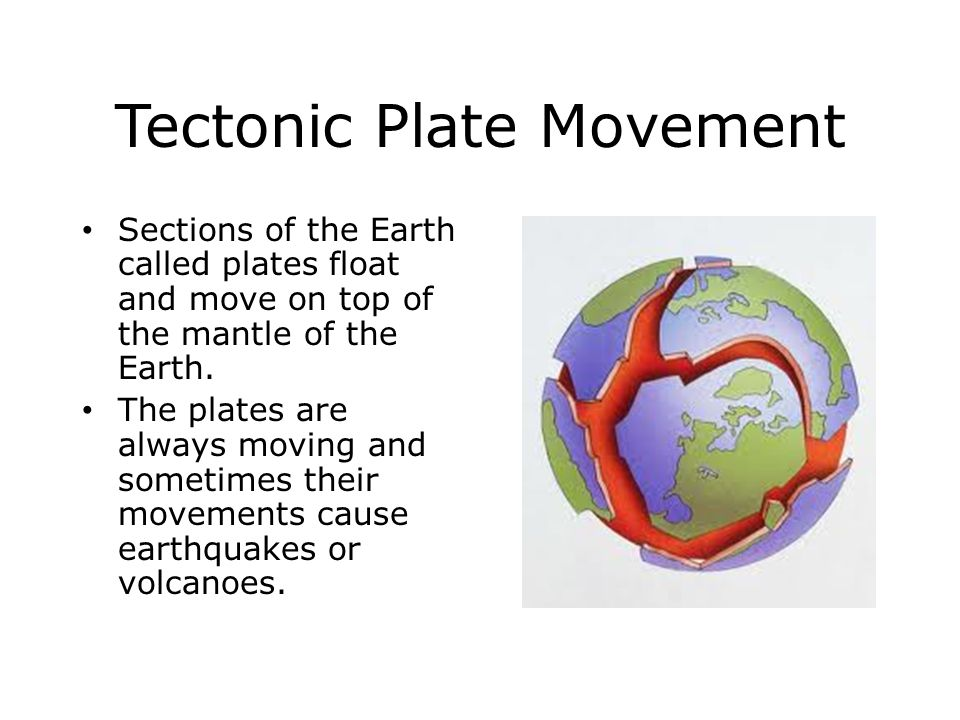 Tectonic Plate Movement Sections of the Earth called plates float and move on top of the mantle of the Earth.