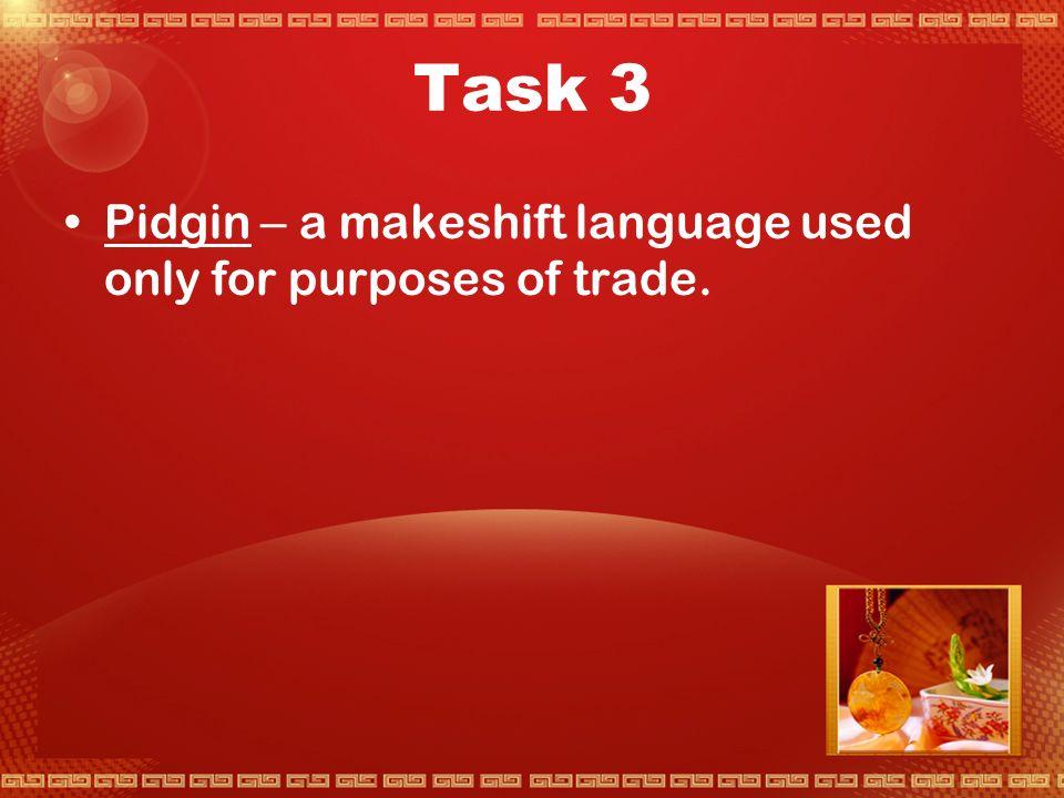 Task 2  Lingua Franca – makeshift languages  即族际通用语,各自说不同语言的人群所 用于交际的语言,族际通用语或者是一种 国际通用的交际语言(如英语),或者是 其中一个群体的本族语,或者不是任何群 体的本族语,而是句子结构和词汇简单的 一种语言,通常是两种或更多语言的组合。