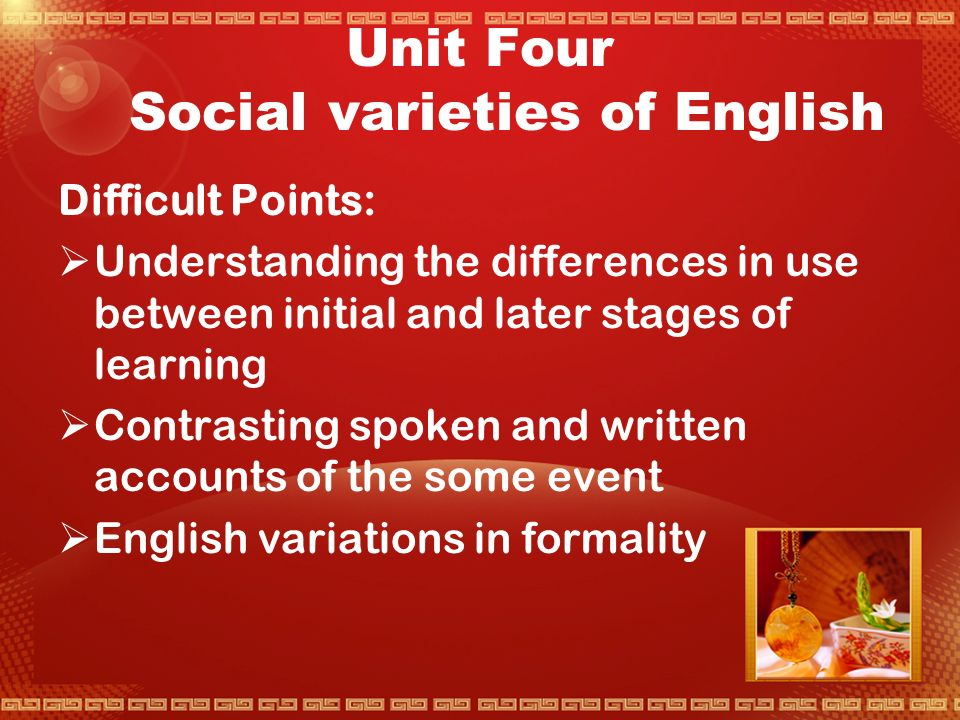 At the end of this unit,you should be able to do the following things,or do them better than you can now rrecognize what are statements about language,personal tastes or judgements about society and social differences kknow what is meant by social or educational variation in English accents rrecognize what different varieties you and other users control;how you increase their number and range,and howthe fact that the users can do this drives change