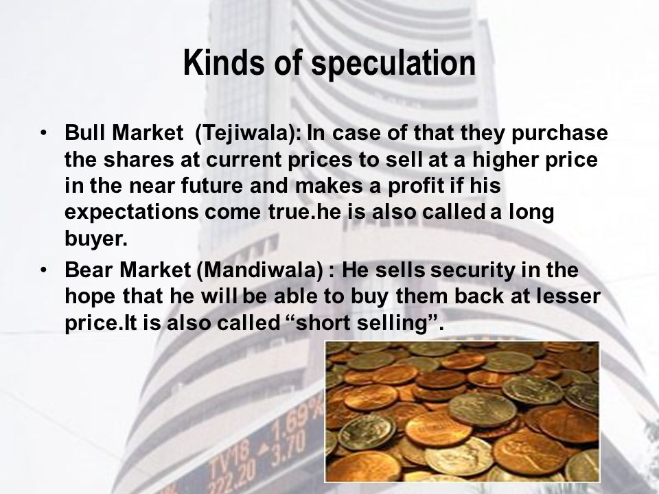 Kinds of speculation Bull Market (Tejiwala): In case of that they purchase the shares at current prices to sell at a higher price in the near future and makes a profit if his expectations come true.he is also called a long buyer.