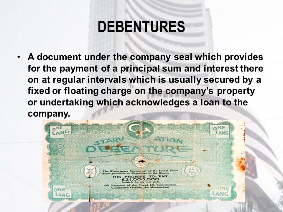 DEBENTURES A document under the company seal which provides for the payment of a principal sum and interest there on at regular intervals which is usually secured by a fixed or floating charge on the company's property or undertaking which acknowledges a loan to the company.