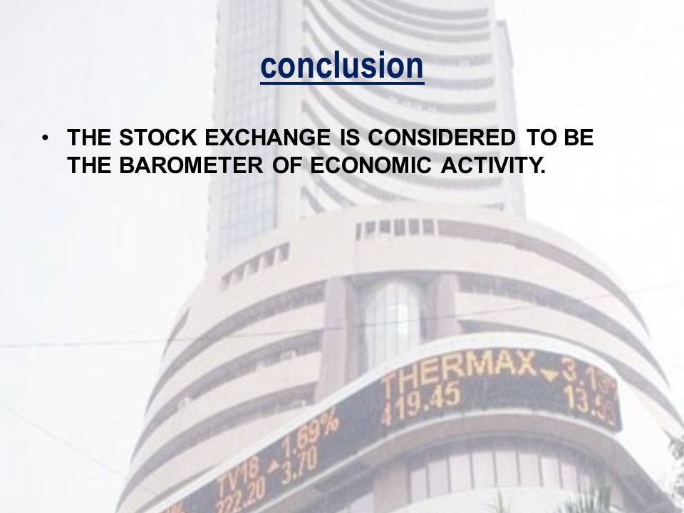 conclusion THE STOCK EXCHANGE IS CONSIDERED TO BE THE BAROMETER OF ECONOMIC ACTIVITY.