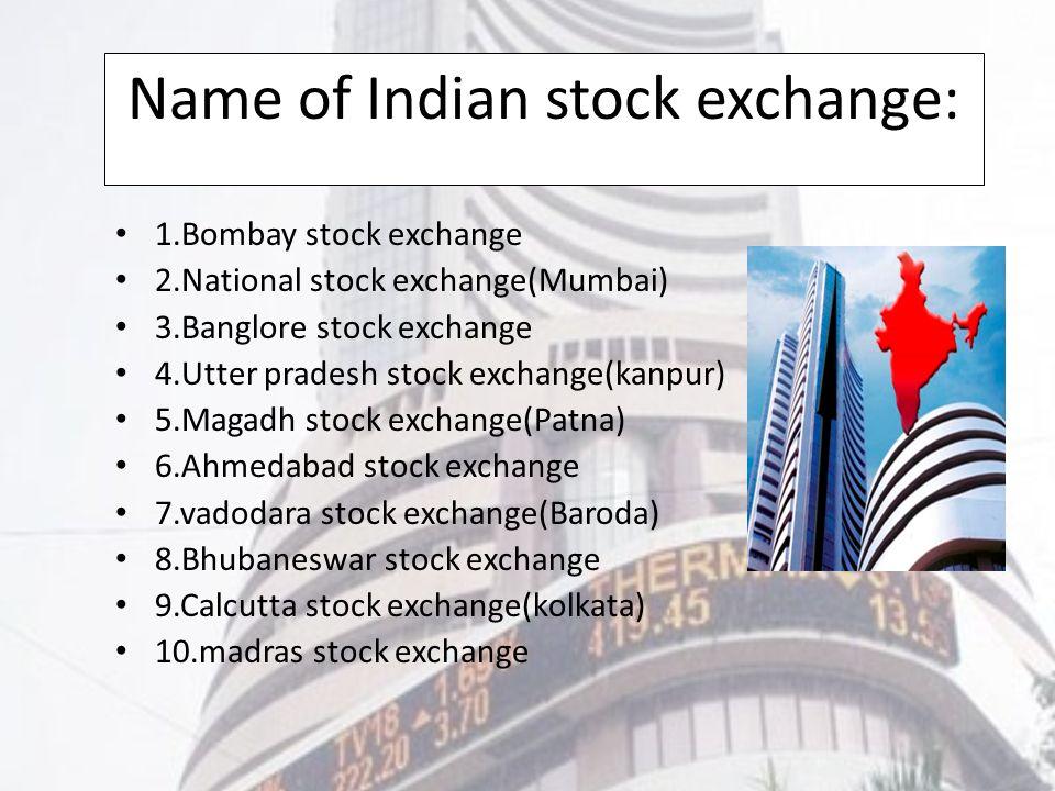 Name of Indian stock exchange: 1.Bombay stock exchange 2.National stock exchange(Mumbai) 3.Banglore stock exchange 4.Utter pradesh stock exchange(kanpur) 5.Magadh stock exchange(Patna) 6.Ahmedabad stock exchange 7.vadodara stock exchange(Baroda) 8.Bhubaneswar stock exchange 9.Calcutta stock exchange(kolkata) 10.madras stock exchange