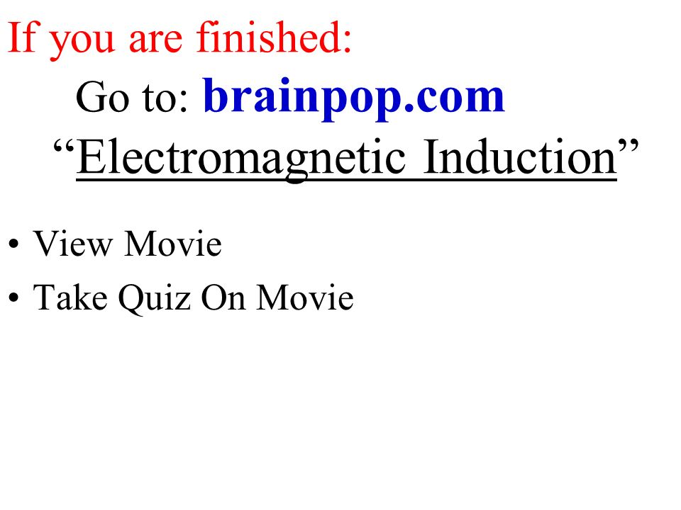 If you are finished: Go to: brainpop.com Electromagnetic Induction View Movie Take Quiz On Movie