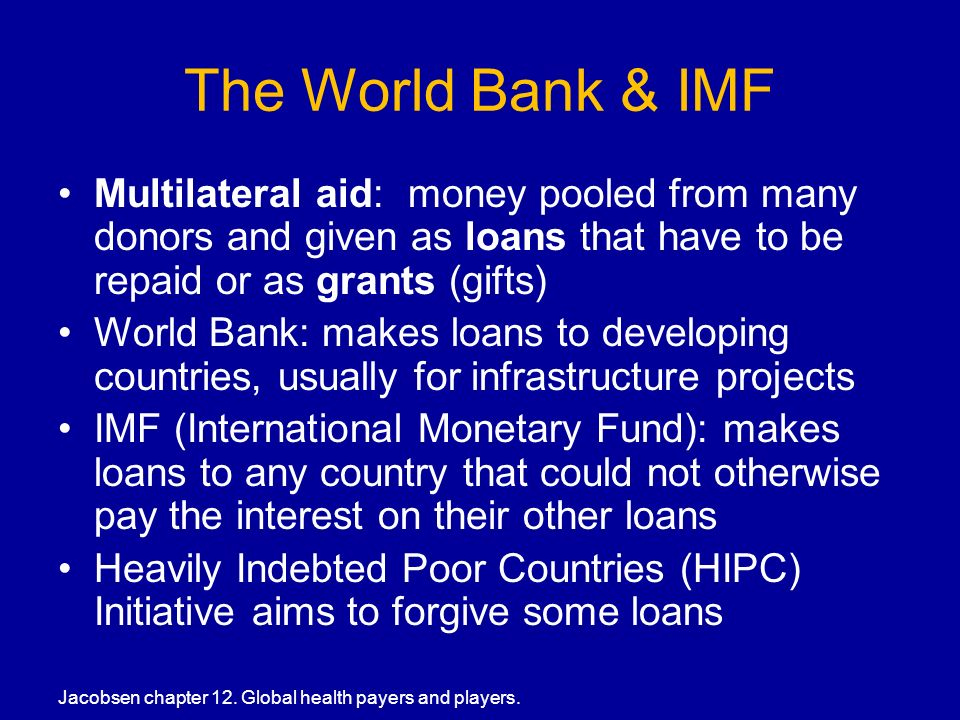 The World Bank & IMF Multilateral aid: money pooled from many donors and given as loans that have to be repaid or as grants (gifts) World Bank: makes loans to developing countries, usually for infrastructure projects IMF (International Monetary Fund): makes loans to any country that could not otherwise pay the interest on their other loans Heavily Indebted Poor Countries (HIPC) Initiative aims to forgive some loans Jacobsen chapter 12.