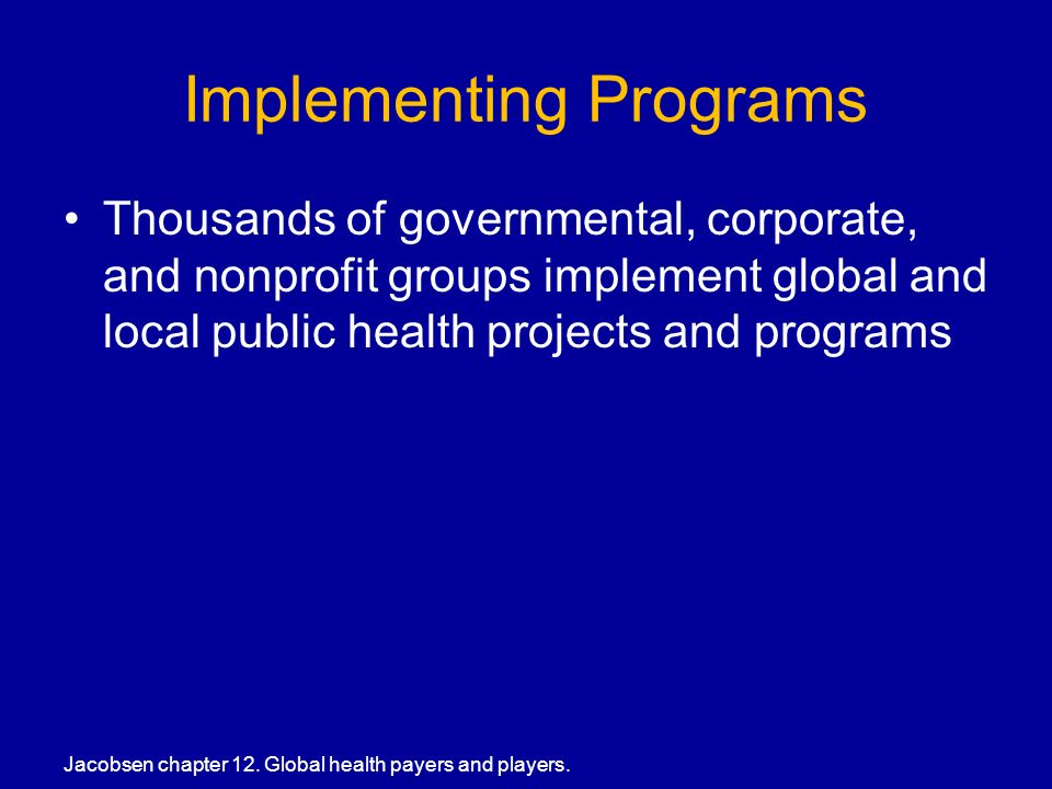 Implementing Programs Thousands of governmental, corporate, and nonprofit groups implement global and local public health projects and programs Jacobsen chapter 12.