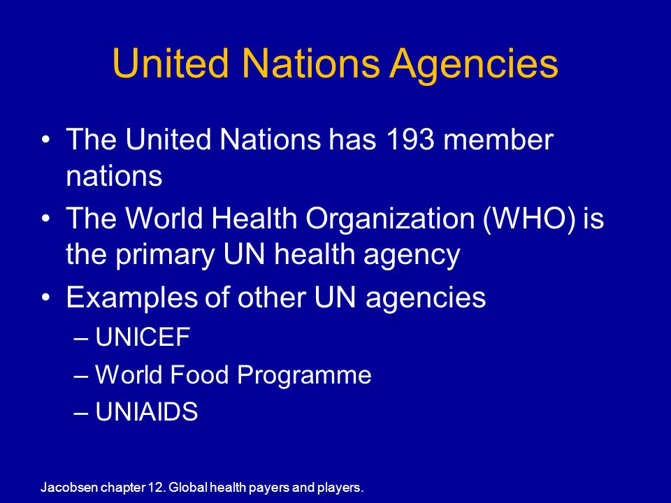 United Nations Agencies The United Nations has 193 member nations The World Health Organization (WHO) is the primary UN health agency Examples of other UN agencies –UNICEF –World Food Programme –UNIAIDS Jacobsen chapter 12.