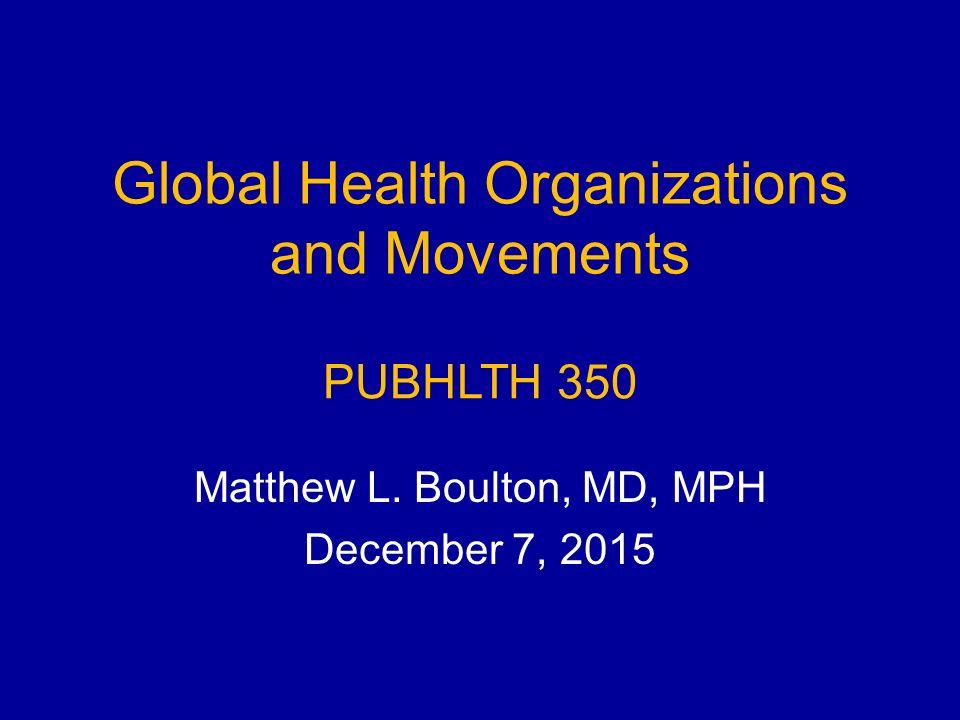 Global Health Organizations and Movements Matthew L. Boulton, MD, MPH December 7, 2015 PUBHLTH 350