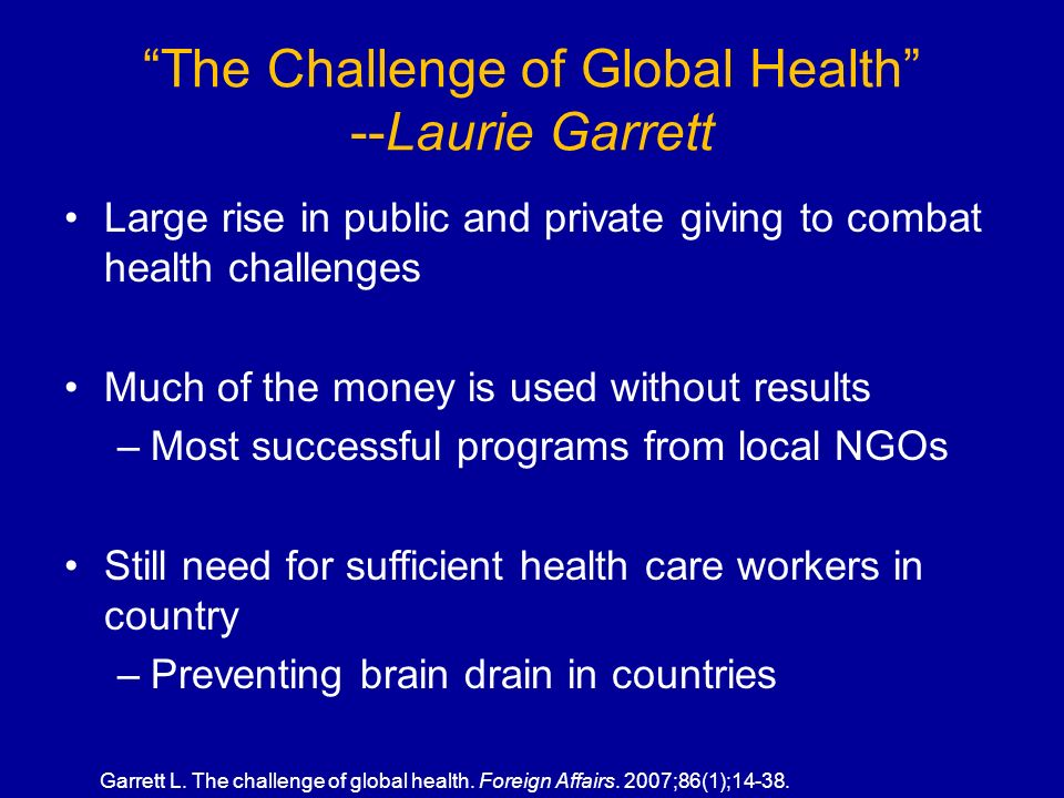 The Challenge of Global Health --Laurie Garrett Large rise in public and private giving to combat health challenges Much of the money is used without results –Most successful programs from local NGOs Still need for sufficient health care workers in country –Preventing brain drain in countries Garrett L.