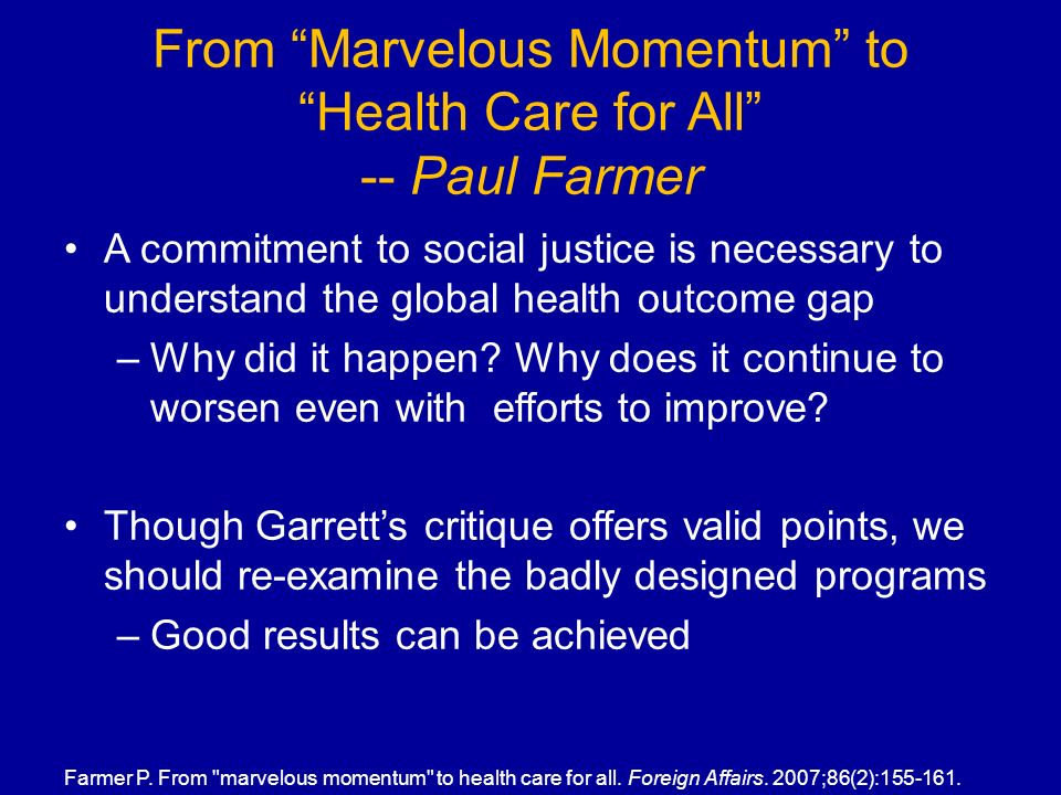 From Marvelous Momentum to Health Care for All -- Paul Farmer A commitment to social justice is necessary to understand the global health outcome gap –Why did it happen.