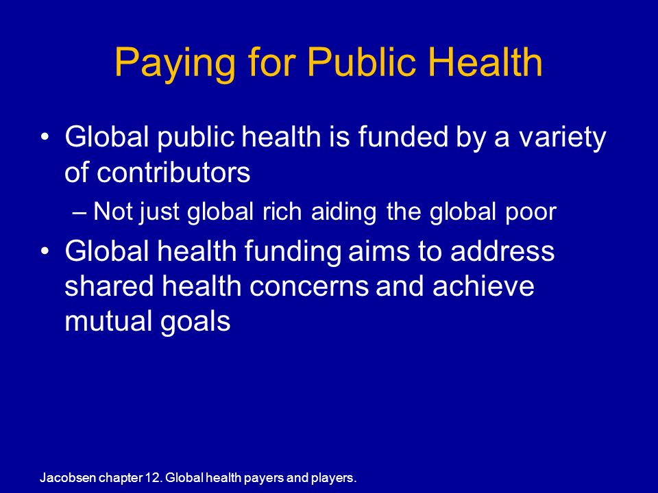 Paying for Public Health Global public health is funded by a variety of contributors –Not just global rich aiding the global poor Global health funding aims to address shared health concerns and achieve mutual goals Jacobsen chapter 12.