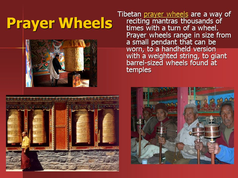Prayer Wheels Tibetan prayer wheels are a way of reciting mantras thousands of times with a turn of a wheel.