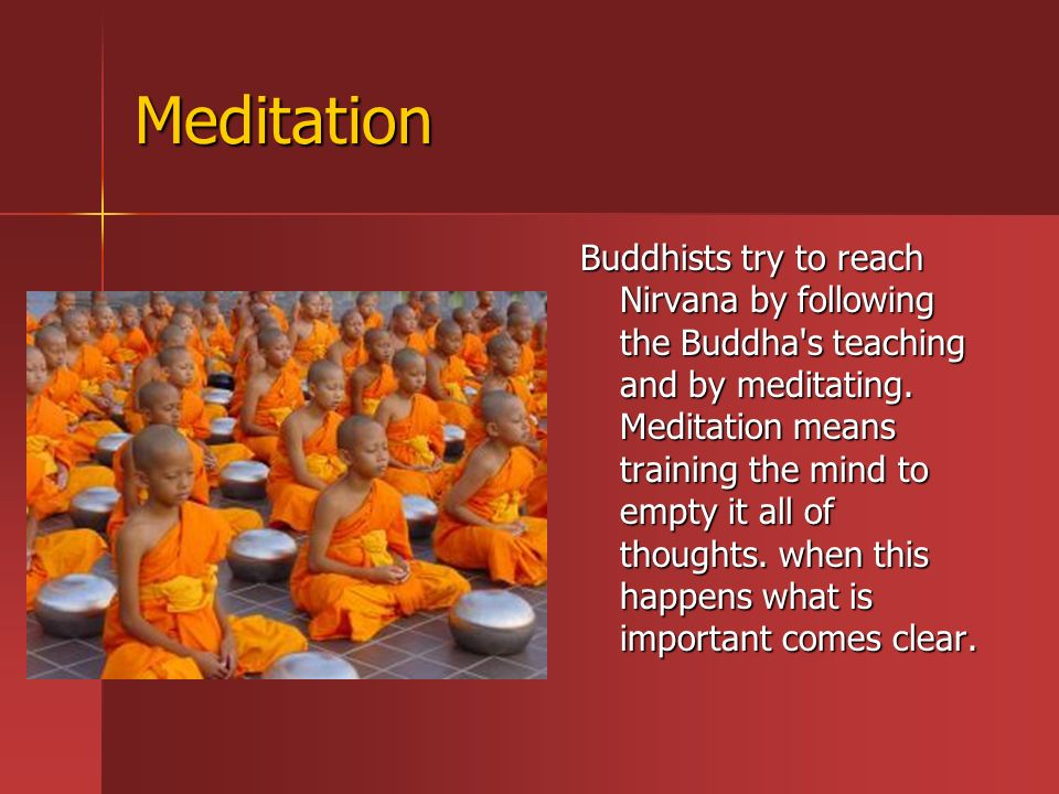 Meditation Buddhists try to reach Nirvana by following the Buddha s teaching and by meditating.