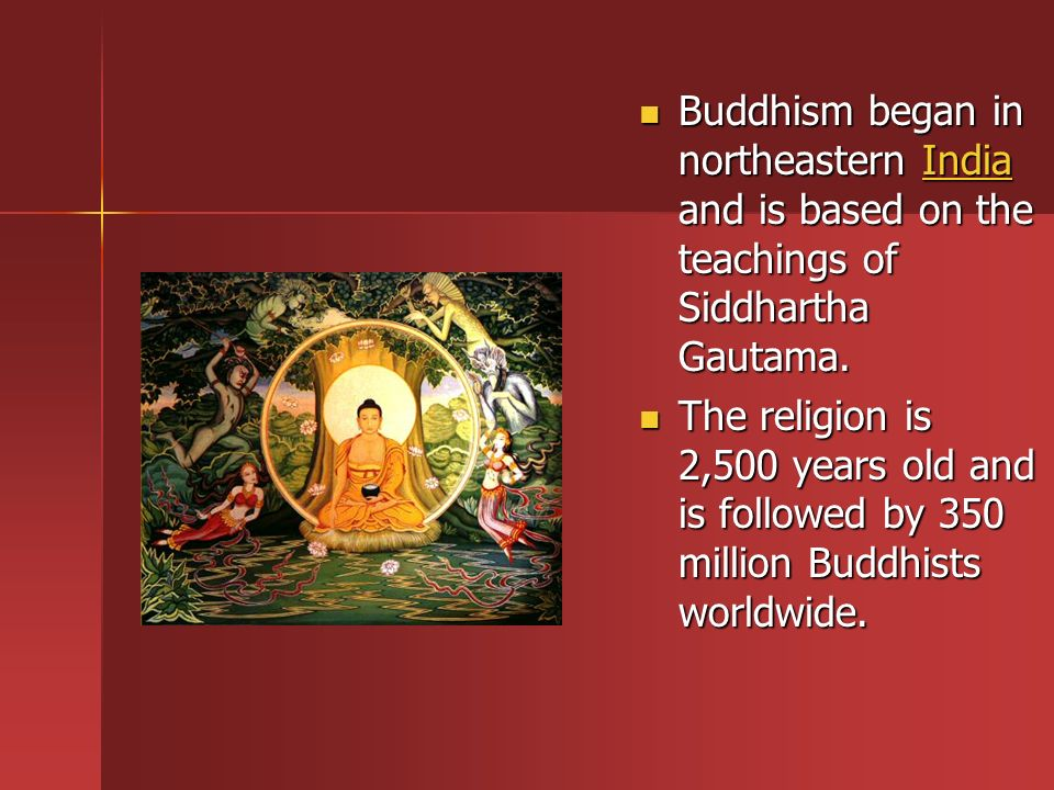 Buddhism began in northeastern India and is based on the teachings of Siddhartha Gautama.