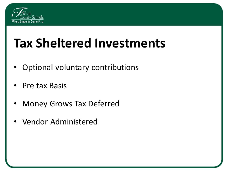Tax Sheltered Investments Optional voluntary contributions Pre tax Basis Money Grows Tax Deferred Vendor Administered