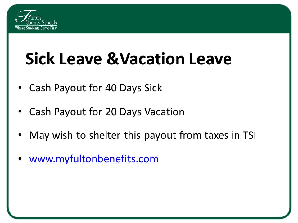 Sick Leave &Vacation Leave Cash Payout for 40 Days Sick Cash Payout for 20 Days Vacation May wish to shelter this payout from taxes in TSI www.myfultonbenefits.com