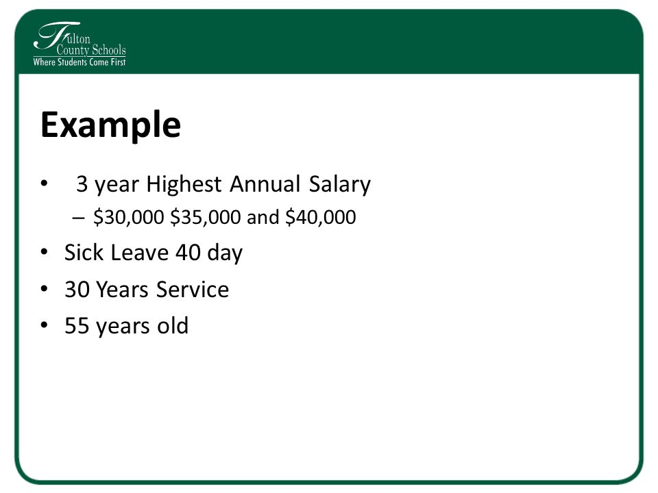 Example 3 year Highest Annual Salary – $30,000 $35,000 and $40,000 Sick Leave 40 day 30 Years Service 55 years old