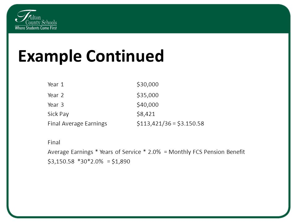 Example Continued Year 1$30,000 Year 2$35,000 Year 3$40,000 Sick Pay$8,421 Final Average Earnings$113,421/36 = $3.150.58 Final Average Earnings * Years of Service * 2.0% = Monthly FCS Pension Benefit $3,150.58*30*2.0%= $1,890