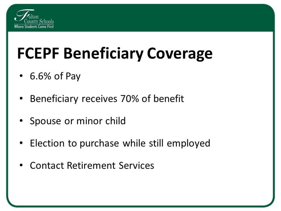 FCEPF Beneficiary Coverage 6.6% of Pay Beneficiary receives 70% of benefit Spouse or minor child Election to purchase while still employed Contact Retirement Services