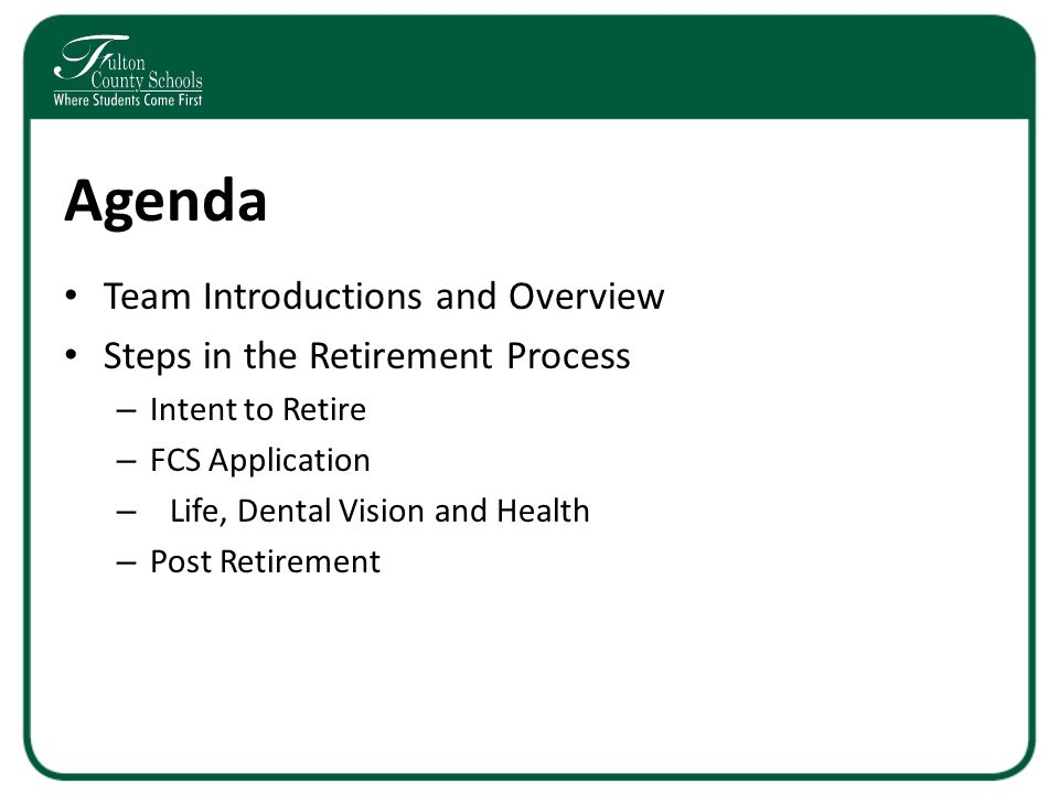 Agenda Team Introductions and Overview Steps in the Retirement Process – Intent to Retire – FCS Application – Life, Dental Vision and Health – Post Retirement