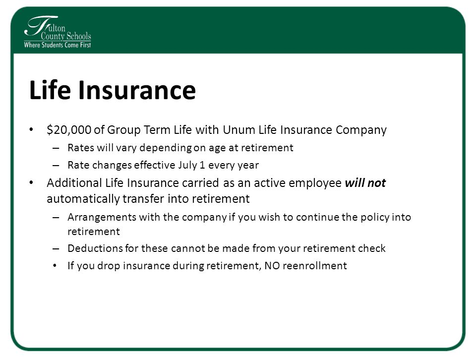 Life Insurance $20,000 of Group Term Life with Unum Life Insurance Company – Rates will vary depending on age at retirement – Rate changes effective July 1 every year Additional Life Insurance carried as an active employee will not automatically transfer into retirement – Arrangements with the company if you wish to continue the policy into retirement – Deductions for these cannot be made from your retirement check If you drop insurance during retirement, NO reenrollment