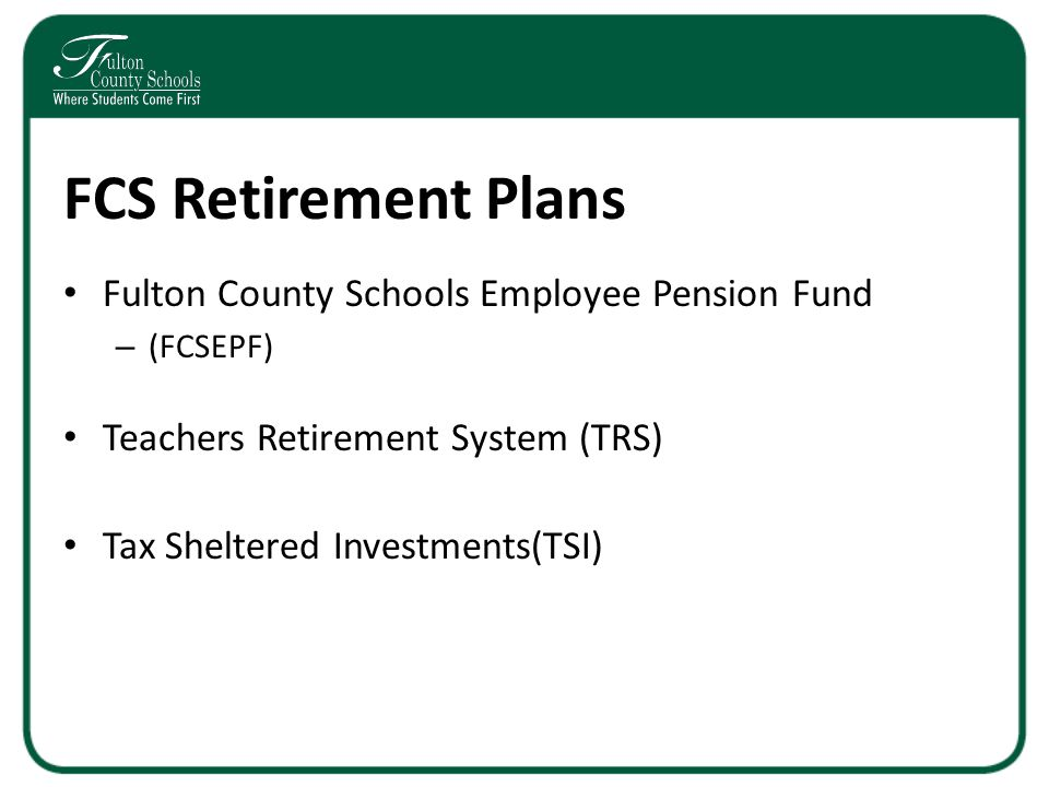 8 FCS Retirement Plans Fulton County Schools Employee Pension Fund –  (FCSEPF) Teachers Retirement System (TRS) Tax Sheltered Investments(TSI)