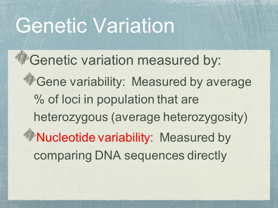 Genetic variation measured by: Gene variability: Measured by average % of loci in population that are heterozygous (average heterozygosity) Nucleotide variability: Measured by comparing DNA sequences directly Genetic Variation