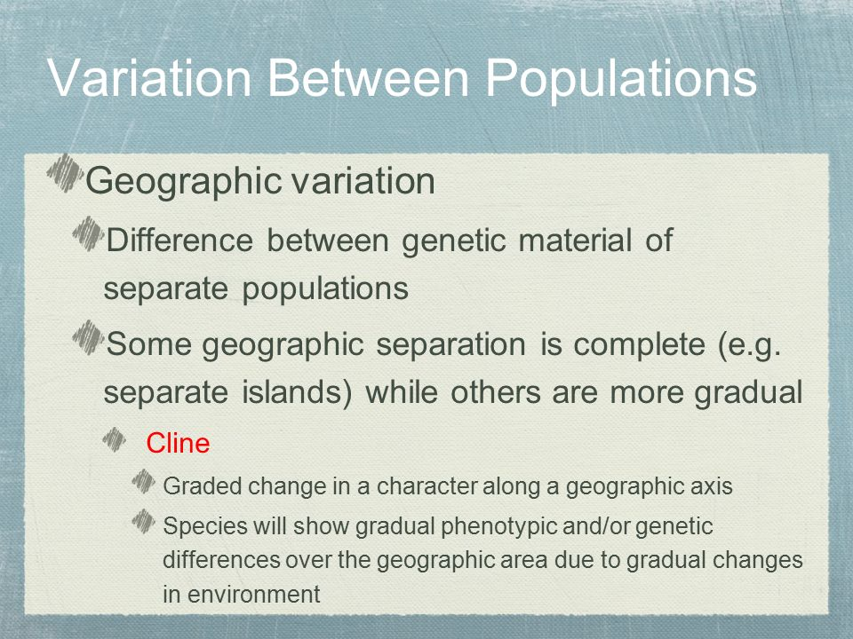Geographic variation Difference between genetic material of separate populations Some geographic separation is complete (e.g.
