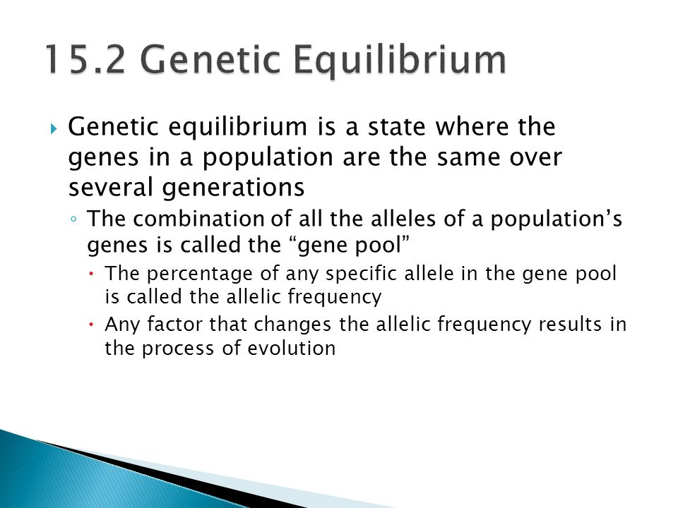  Genetic equilibrium is a state where the genes in a population are the same over several generations ◦ The combination of all the alleles of a population's genes is called the gene pool  The percentage of any specific allele in the gene pool is called the allelic frequency  Any factor that changes the allelic frequency results in the process of evolution