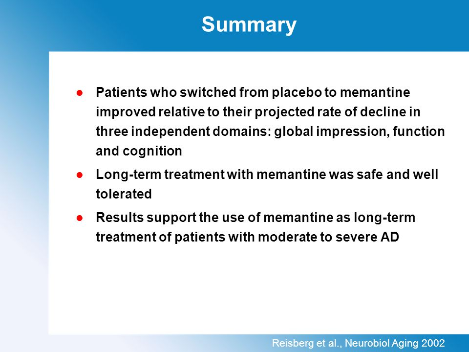 Summary Patients who switched from placebo to memantine improved relative to their projected rate of decline in three independent domains: global impression, function and cognition Long-term treatment with memantine was safe and well tolerated Results support the use of memantine as long-term treatment of patients with moderate to severe AD Reisberg et al., Neurobiol Aging 2002