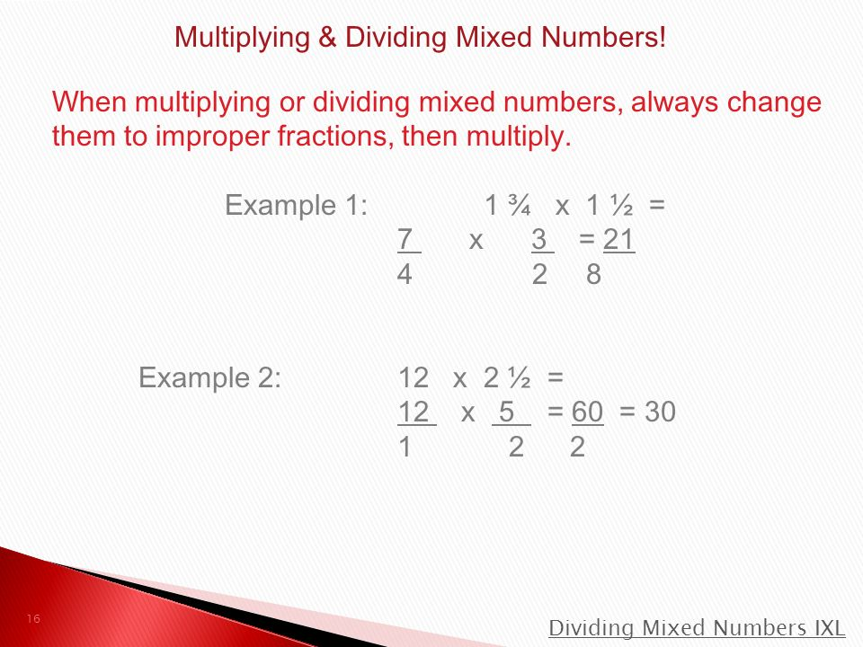 When multiplying or dividing mixed numbers, always change them to improper fractions, then multiply.