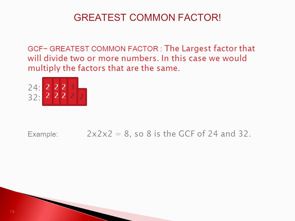 GCF~ GREATEST COMMON FACTOR : The Largest factor that will divide two or more numbers.