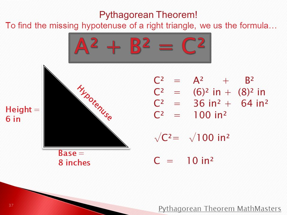 Hypotenuse Height = 6 in Base = 8 inches C² = A² + B² C² = (6)² in + (8)² in C² = 36 in² + 64 in² C² = 100 in² √C²= √100 in² C = 10 in² Pythagorean Theorem MathMasters 37 Pythagorean Theorem.