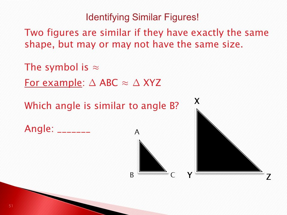 Two figures are similar if they have exactly the same shape, but may or may not have the same size.