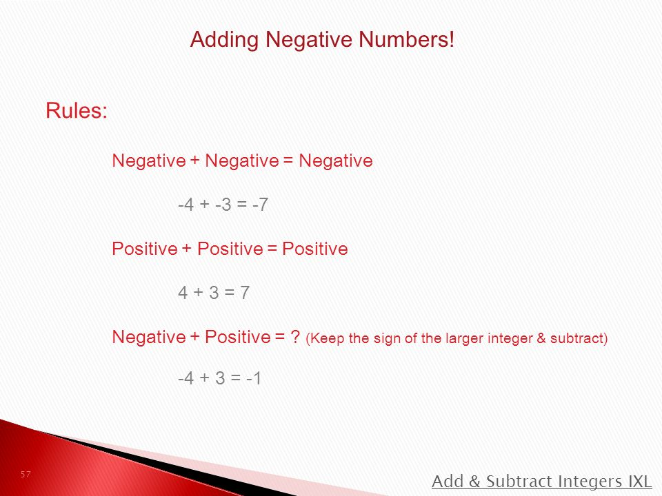 Rules: Negative + Negative = Negative -4 + -3 = -7 Positive + Positive = Positive 4 + 3 = 7 Negative + Positive = .