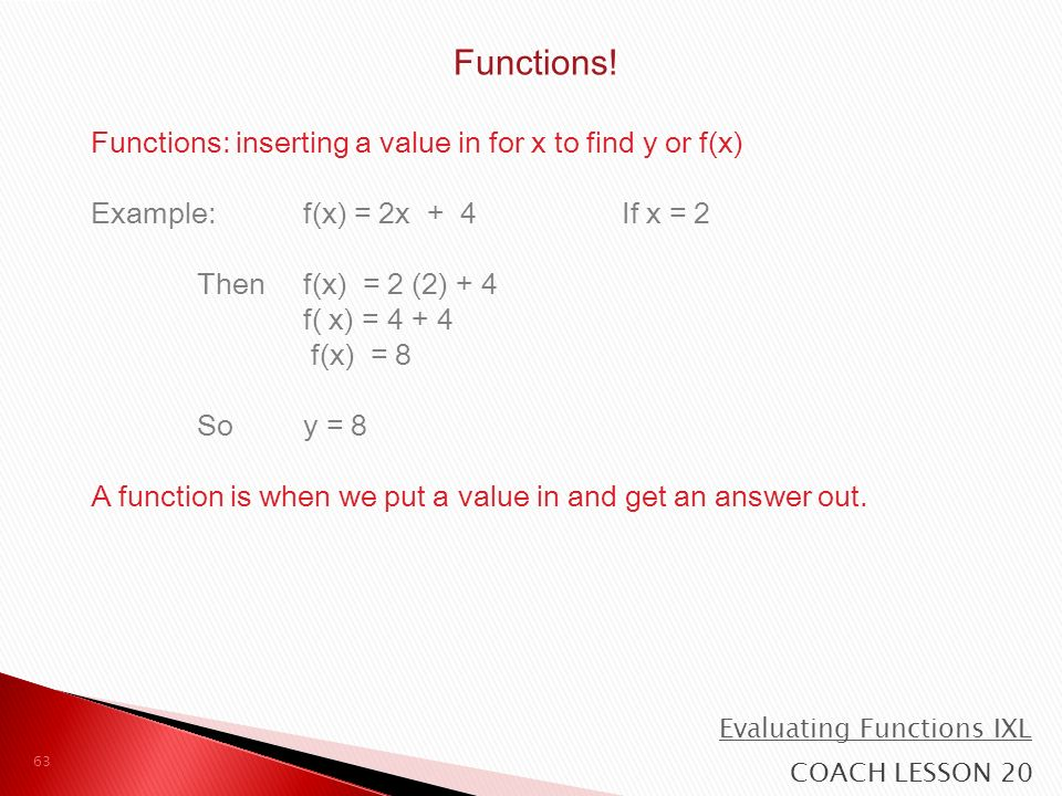 Functions: inserting a value in for x to find y or f(x) Example: f(x) = 2x + 4If x = 2 Then f(x) = 2 (2) + 4 f( x) = 4 + 4 f(x) = 8 So y = 8 A function is when we put a value in and get an answer out.