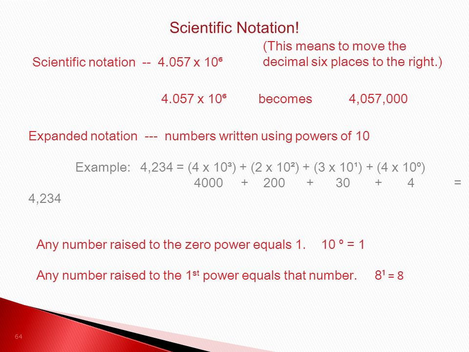 Scientific notation -- 4.057 x 10 ⁶ (This means to move the decimal six places to the right.) 4.057 x 10 ⁶ becomes 4,057,000 Expanded notation --- numbers written using powers of 10 Example: 4,234 = (4 x 10³) + (2 x 10²) + (3 x 10¹) + (4 x 10 ⁰ ) 4000 + 200 + 30 + 4 = 4,234 Any number raised to the zero power equals 1.